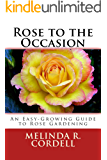 Rose to the Occasion: An Easy-Growing Guide to Rose Gardening, Roses, Growing Roses, Antique Roses, Old Garden Roses, Gardening Tips, Organic Roses, Also ... Gardening Series Book 2) (English Edition)