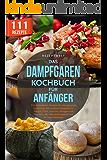 Das Dampfgaren Kochbuch für Anfänger: 111 Dampfgarer Rezepte für eine gesunde Ernährung. Mit leckeren Rezepten für Fleisch, Fisch, Gemüse, Beilagen und ... Tage Challenge (German Edition)