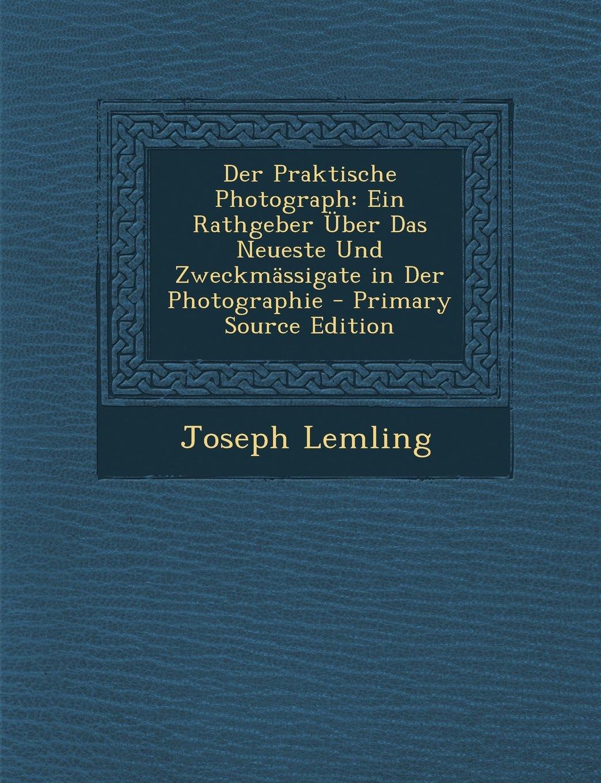 Read Online Der Praktische Photograph: Ein Rathgeber Über Das Neueste Und Zweckmässigate in Der Photographie - Primary Source Edition (German Edition) ebook