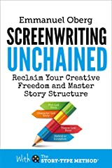 Screenwriting Unchained: Reclaim Your Creative Freedom and Master Story Structure (With The Story-Type Method Book 1) Kindle Edition