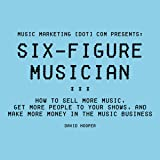 Six-Figure Musician: How to Sell More Music, Get More People to Your Shows, and Make More Money in the Music Business: Music Marketing [dot] com Presents