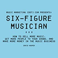 Six-Figure Musician: How to Sell More Music, Get More People to Your Shows, and Make More Money in the Music Business…