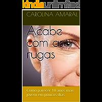 Acabe com as rugas: Como parecer 10 anos mais jovem em poucos dias (Portuguese Edition)