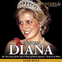 Princess Diana: The True Story of the Life and Time of Diana Spencer - Princess of Wales (Royalty Biography)