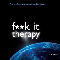 F--k It Therapy: The Profane Way to Profound Happiness