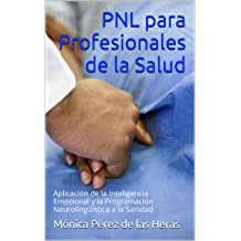 PNL para Profesionales de la Salud: Aplicación de la Inteligencia Emocional y la Programación Neurolingüística a la Sanidad (Spanish Edition) Aug 27, 2014