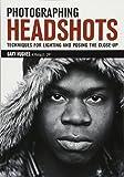 Photographing Headshots: Create High-Impact Headshots that Flatter Your Subject