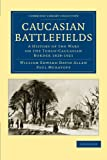 Caucasian Battlefields: A History of the Wars on the Turco-Caucasian Border 1828-1921 (Cambridge Library Collection - Naval and Military History)