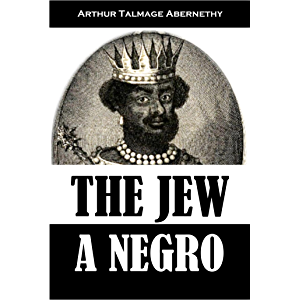 The Jew a Negro: Being a Study of the Jewish Ancestry from an Impartial Standpoint (1910)