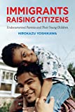 Immigrants Raising Citizens: Undocumented Parents and Their Children