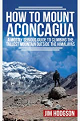 How To Mount Aconcagua: A Mostly Serious Guide to Climbing the Tallest Mountain Outside the Himalayas (Mostly Serious Guides) Kindle Edition