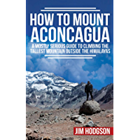How To Mount Aconcagua: A Mostly Serious Guide to Climbing the Tallest Mountain Outside the Himalayas (Mostly Serious Guides) (English Edition)