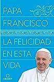 La felicidad en esta vida / Pope Francis: Happiness in This Life (Spanish Edition)
