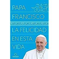 La Felicidad En Esta Vida / Pope Francis: Happiness in This Life