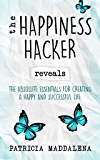 The Happiness Hacker Reveals: The Absolute Essentials For Creating A Happy And Successful Life