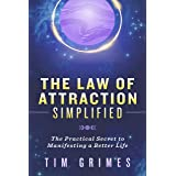 The Law of Attraction Simplified: The Practical Secret to Manifesting a Better Life