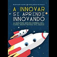 A INNOVAR SE APRENDE INNOVANDO: La guía para ser una empresa ágil, flexible, abierta y rentable en el siglo XXI
