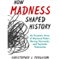 How Madness Shaped History: An Eccentric Array of Maniacal Rulers, Raving Narcissists, and Psychotic Visionaries