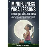 Mindfulness and Yoga Lessons for Homeschooled Kids: Use This Guide To Decrease Anxiety, Nurture Mental Health, and Implement