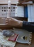 木枠の織り機で手織りこもの: コースターからタペストリー、マフラーまで 気軽に楽しむウィービング