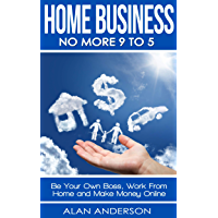 Home Business: No More 9 to 5!: Be Your Own Boss, Work From Home and Make Money Online (FREE Affiliate Marketing…