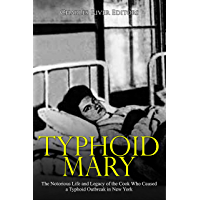 Typhoid Mary: The Notorious Life and Legacy of the Cook Who Caused a Typhoid Outbreak in New York (English Edition)