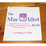The Mac idiot book: Apple Macintosh graphics, word, page, and data processing...