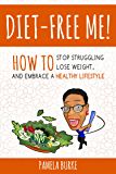 Diet-Free Me: How to Stop Struggling, Lose Weight, and Embrace a Healthy Lifestyle