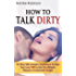 How To Talk Dirty: 157 Dirty Talk Examples Guaranteed To Drive Your Lover Wild & Give You Ultimate Pleasure & Excitement Tonight (Guide To Better Sex)