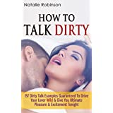 How To Talk Dirty: 157 Dirty Talk Examples Guaranteed To Drive Your Lover Wild & Give You Ultimate Pleasure & Excitement Toni