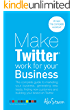 Make Twitter Work For Your Business: The complete guide to Twitter Marketing for your business, generating leads, finding new customers and building your ... For Your Business Book 2) (English Edition)