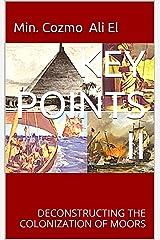 KEY POINTS II: DECONSTRUCTING THE COLONIZATION OF MOORS (KEY POINTS, Essays on the Margin of Hidden Moorish History Book 2) Kindle Edition
