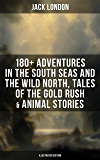 Jack London: 180+ Adventures (Illustrated Edition): Adventures in the South Seas and the Wild North, Tales of the Gold…