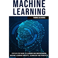 Machine Learning: Step-by-Step Guide to Learning and Understanding Machine Learning Concepts, Technology and Principles (English Edition)