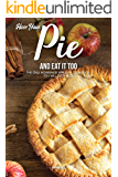 Have Your Pie and Eat It Too: The Only Homemade Apple Pie Cookbook You Will Ever Need