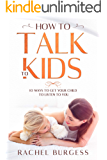 How To Talk To Kids- 10 Ways To Get Your Child To Listen To You