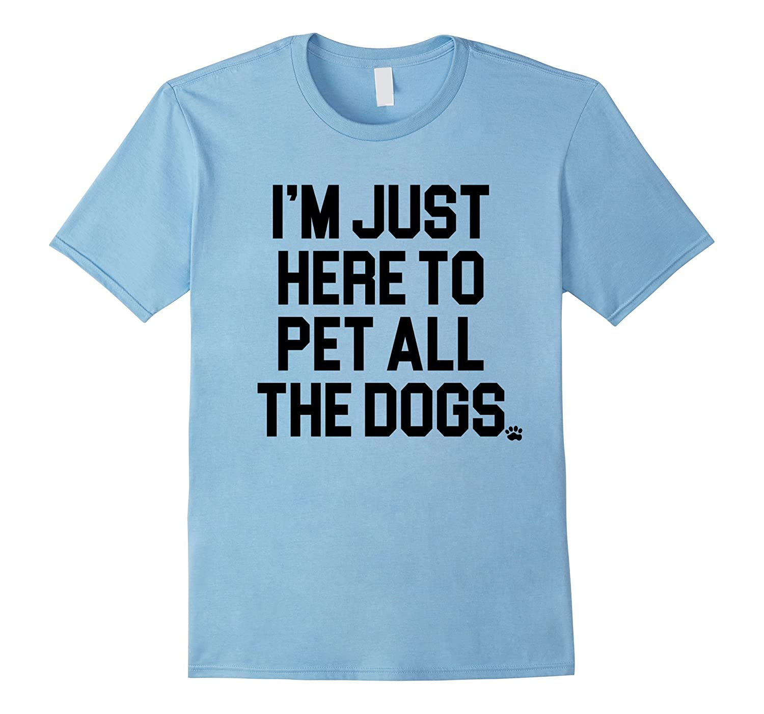 I M Just Here To Pet The Dogs T Shirt