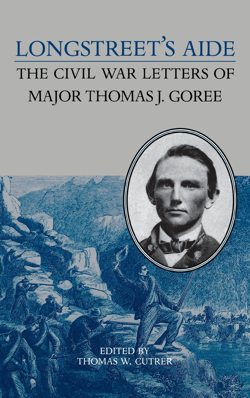 Longstreet's Aide: The Civil War Letters of Major Thomas J Goree (A Nation Divided : New Studies in Civil War History)