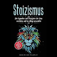 Stoizismus: Die Tugenden und Prinzipien der Stoa verstehen und im Alltag anwenden | inkl. praktischer Übungen für angehende Stoiker