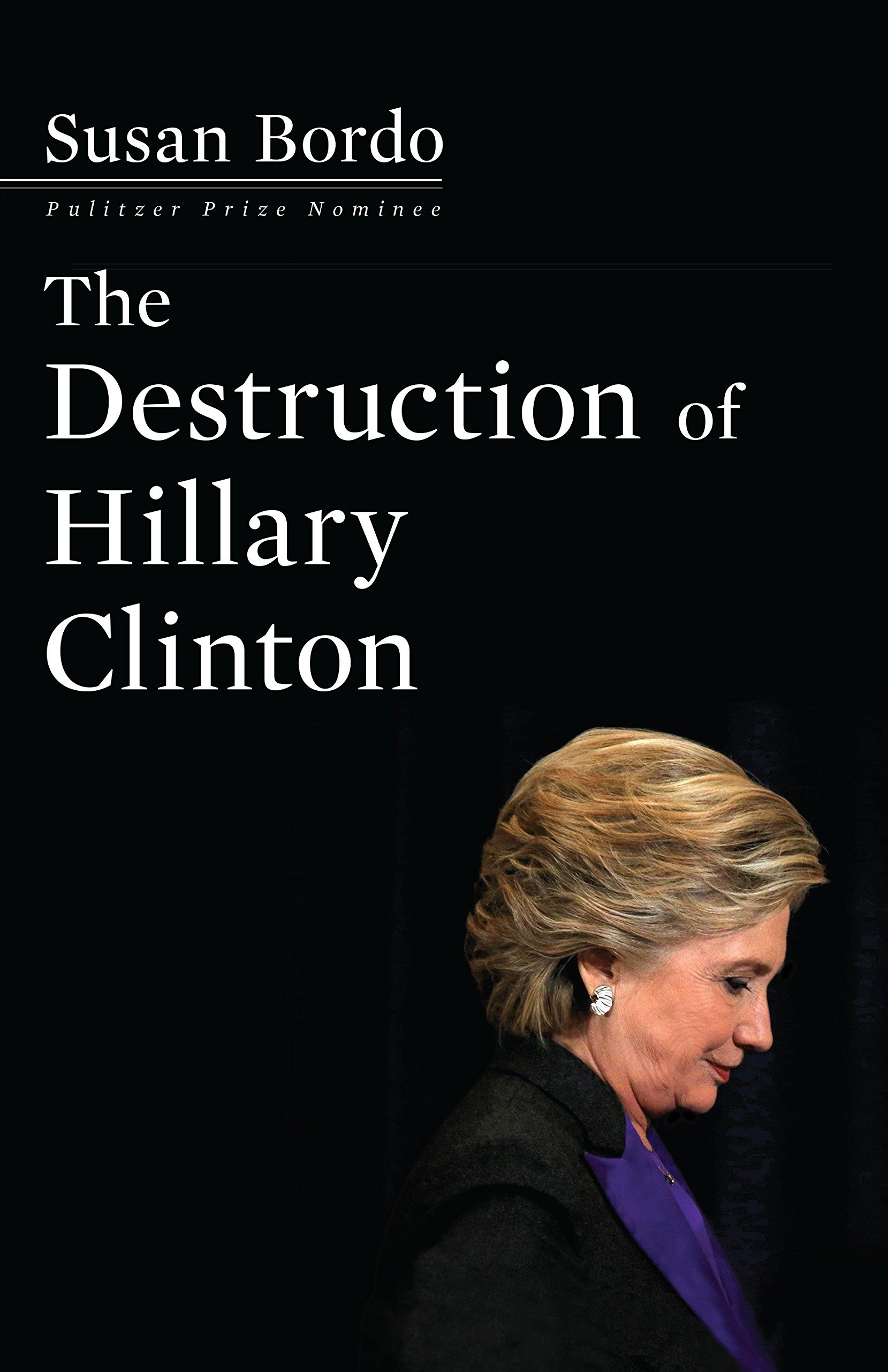c114e6128 The Destruction of Hillary Clinton: Susan Bordo: 9781612196633 ...