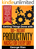 Getting Things Done with 100+ Instant Productivity Hacks! Includes Over 100 Productivity Tips to Help You Get Things Done, Improve Time Management & Beat Procrastination With Highly Effective Habits