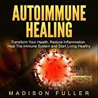 Autoimmune Healing: Transform Your Health, Reduce Inflammation, Heal the Immune System and Start Living Healthy