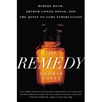 The Remedy: Robert Koch, Arthur Conan Doyle, and the Quest to Cure Tuberculosis