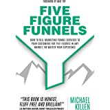 Five Figure Funnels: How To Sell Marketing Funnel Services To Your Customers For Five Figures In Any Market, No Matter Your E