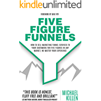 Five Figure Funnels: How To Sell Marketing Funnel Services To Your Customers For Five Figures In Any Market, No Matter…