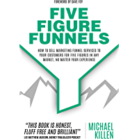 Five Figure Funnels: How To Sell Marketing Funnel Services To Your Customers For Five Figures In Any Market, No Matter Your Experience