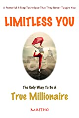 Limitless You The Only Way To Be A True Millionaire: A Powerful 4-Step Technique That They Never Taught You Kindle Edition