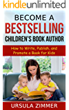 Become A Bestselling Children's Book Author: How to Write, Publish, and Promote a Book for Kids