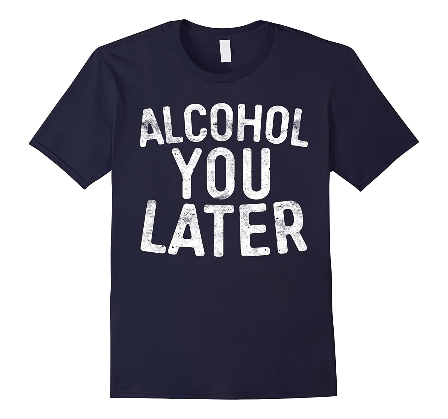 Alcohol You Later T-Shirt Funny Drinking Gift Shirt-Art