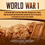 World War 1: A Captivating Guide to the First World War, Including Battle Stories from the Eastern and Western Front and How the Treaty of Versailles in 1919 Impacted the Rise of Nazi Germany